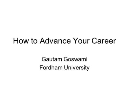 How to Advance Your Career Gautam Goswami Fordham University.