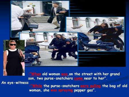 """When old woman was on the street with her grand son, two purse-snatchers came near to her"". ""While the purse-snatchers were pulling the bag of old woman,"