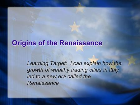 Origins of the Renaissance Learning Target: I can explain how the growth of wealthy trading cities in Italy led to a new era called the Renaissance.