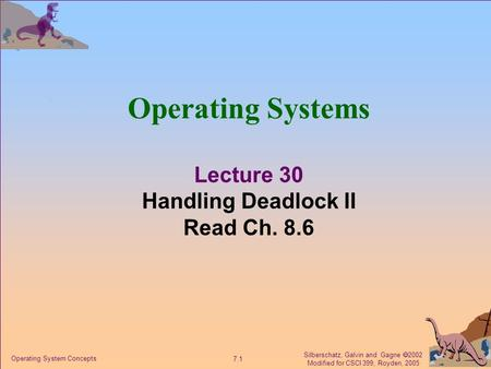 Silberschatz, Galvin and Gagne  2002 Modified for CSCI 399, Royden, 2005 7.1 Operating System Concepts Operating Systems Lecture 30 Handling Deadlock.