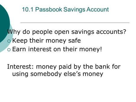 10.1 Passbook Savings Account Why do people open savings accounts?  Keep their money safe  Earn interest on their money! Interest: money paid by the.