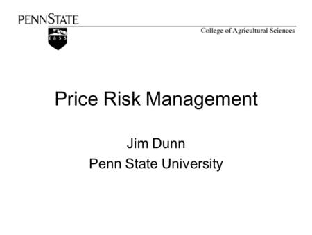 Price Risk Management Jim Dunn Penn State University.