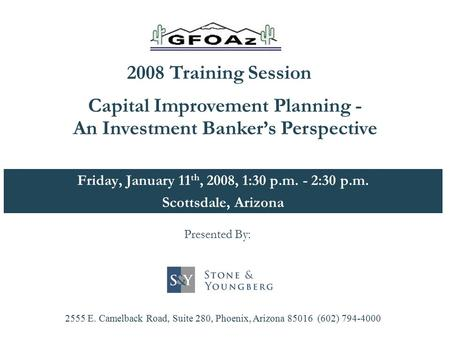 Friday, January 11 th, 2008, 1:30 p.m. - 2:30 p.m. Scottsdale, Arizona Capital Improvement Planning - An Investment Banker's Perspective 2555 E. Camelback.
