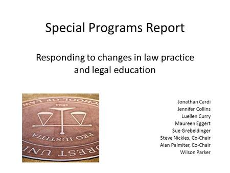 Special Programs Report Responding to changes in law practice and legal education Jonathan Cardi Jennifer Collins Luellen Curry Maureen Eggert Sue Grebeldinger.