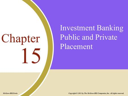 Investment Banking Public and Private Placement 15 Chapter Copyright © 2011 by The McGraw-Hill Companies, Inc. All rights reserved. McGraw-Hill/Irwin.