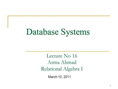 1 Lecture No 16 Asma Ahmad Relational Algebra I March 10, 2011 Database Systems.