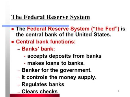 "1 The Federal Reserve System The Federal Reserve System (""the Fed"") is the central bank of the United States. Central bank functions: – Banks' bank: accepts."