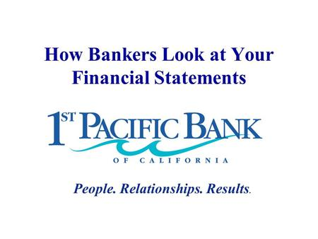 How Bankers Look at Your Financial Statements People. Relationships. Results.