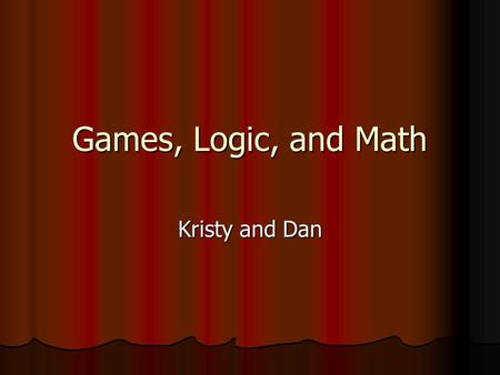 Games, Logic, and Math Kristy and Dan. GAMES Game Theory Applies to social science Applies to social science Explains how people make all sorts of decisions.