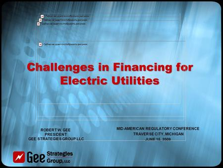 Challenges in Financing for Electric Utilities MID-AMERICAN REGULATORY CONFERENCE TRAVERSE CITY, MICHIGAN JUNE 15, 2009 ROBERT W. GEE PRESIDENT GEE STRATEGIES.