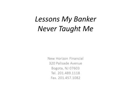 Lessons My Banker Never Taught Me New Horizon Financial 320 Palisade Avenue Bogota, NJ 07603 Tel. 201.489.1118 Fax. 201.457.1082.