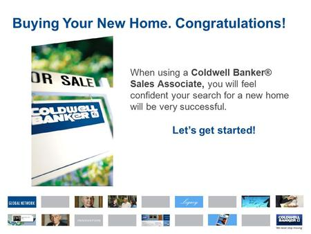 GLOBAL NETWORK Buying Your New Home. Congratulations! When using a Coldwell Banker® Sales Associate, you will feel confident your search for a new home.