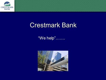 "Crestmark Bank ""We help""…….. ""Our primary purpose is to provide cash to businesses when it is not available from traditional banks. Our expert, experienced."