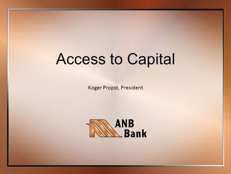 Koger Propst, President Access to Capital. Member FDIC10/16/13 | Status of Banks in Colorado Main Street Businesses and Community Banks Caught in a Sub-Prime.