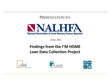 A PRIL 2012 P RESENTATION TO : Findings from the I'M HOME Loan Data Collection Project.