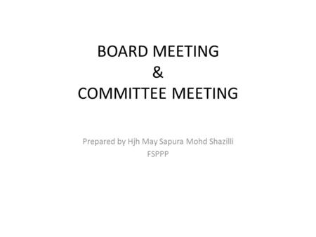 BOARD MEETING & COMMITTEE MEETING Prepared by Hjh May Sapura Mohd Shazilli FSPPP.