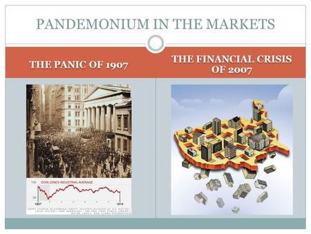 THE PANIC OF 1907 THE FINANCIAL CRISIS OF 2007 PANDEMONIUM IN THE MARKETS.