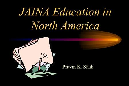 "JAINA Education in North America Pravin K. Shah. Education is Important ""First is Knowledge then Action; that is how the Disciplined Live. How would an."