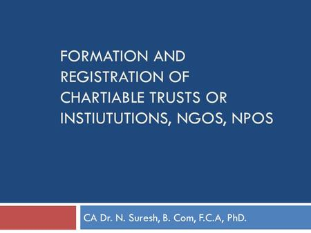 FORMATION AND REGISTRATION OF CHARTIABLE TRUSTS OR INSTIUTUTIONS, NGOS, NPOS CA Dr. N. Suresh, B. Com, F.C.A, PhD.