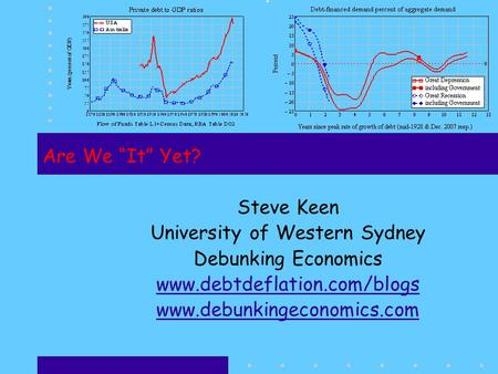 "Are We ""It"" Yet? Steve Keen University of Western Sydney Debunking Economics www.debtdeflation.com/blogs www.debunkingeconomics.com."