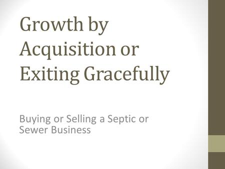Growth by Acquisition or Exiting Gracefully Buying or Selling a Septic or Sewer Business.