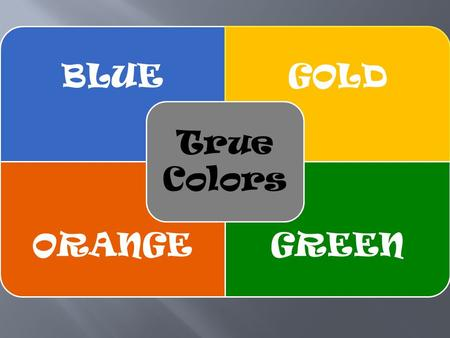 BLUEGOLD ORANGEGREEN True Colors. Seek to love and be loved Value Peace and Harmony Loves to inspire and support To thine own self be true Plan it Values.