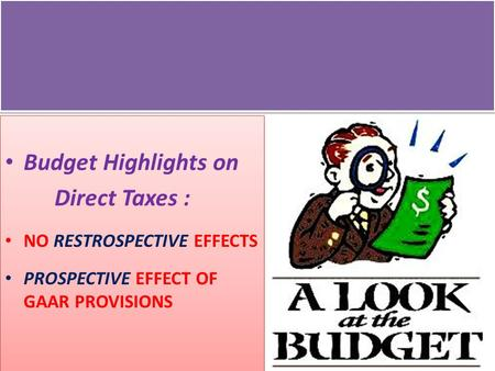 Budget Highlights on Direct Taxes : NO RESTROSPECTIVE EFFECTS PROSPECTIVE EFFECT OF GAAR PROVISIONS Budget Highlights on Direct Taxes : NO RESTROSPECTIVE.