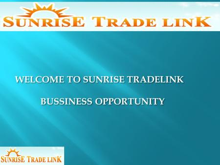 WELCOME TO SUNRISE TRADELINK BUSSINESS OPPORTUNITY WELCOME TO SUNRISE TRADELINK BUSSINESS OPPORTUNITY.