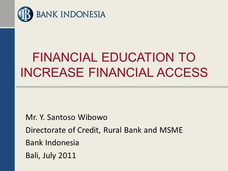 FINANCIAL EDUCATION TO INCREASE FINANCIAL ACCESS Mr. Y. Santoso Wibowo Directorate of Credit, Rural Bank and MSME Bank Indonesia Bali, July 2011.