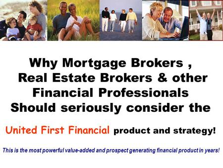 Why Mortgage Brokers, Real Estate Brokers & other Financial Professionals Should seriously consider the United First Financial product and strategy! This.