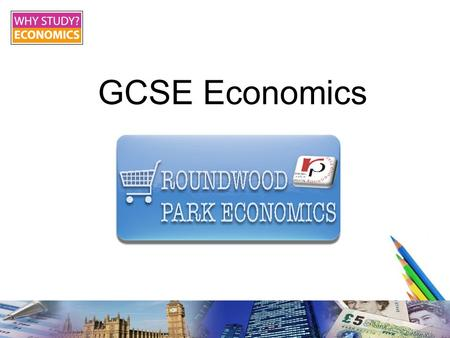 "GCSE Economics. Roundwood Park School What is economics? ""Economics is how people's demands for things they want are met."" It is about scarce resources."