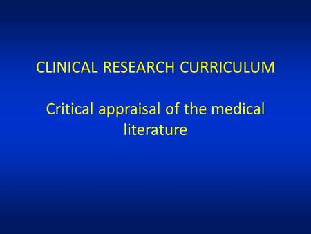 CLINICAL RESEARCH CURRICULUM Critical appraisal of the medical literature.
