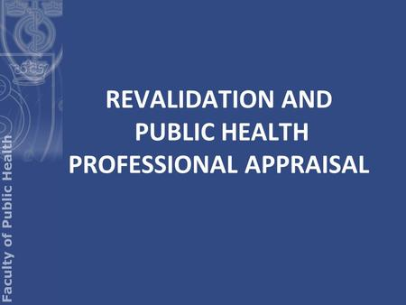 REVALIDATION AND PUBLIC HEALTH PROFESSIONAL APPRAISAL.
