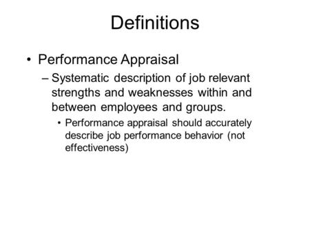 Definitions Performance Appraisal –Systematic description of job relevant strengths and weaknesses within and between employees and groups. Performance.