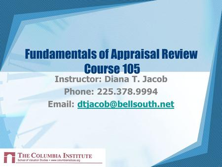 1 Fundamentals of Appraisal Review Course 105 Instructor: Diana T. Jacob Phone: 225.378.9994