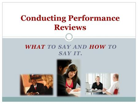 WHAT TO SAY AND HOW TO SAY IT. Conducting Performance Reviews.