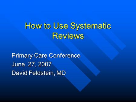 How to Use Systematic Reviews Primary Care Conference June 27, 2007 David Feldstein, MD.