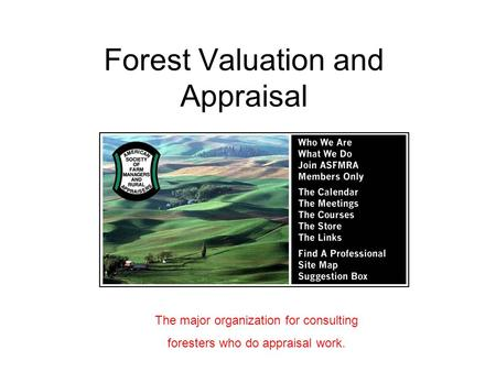 Forest Valuation and Appraisal The major organization for consulting foresters who do appraisal work.