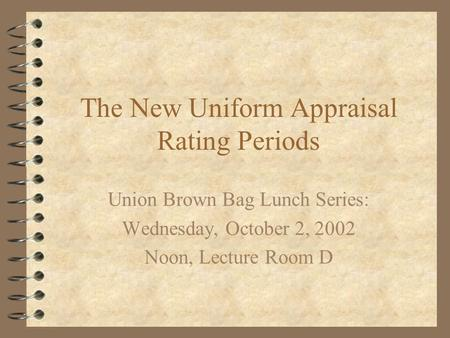 The New Uniform Appraisal Rating Periods Union Brown Bag Lunch Series: Wednesday, October 2, 2002 Noon, Lecture Room D.