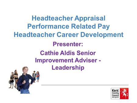 Headteacher Appraisal Performance Related Pay Headteacher Career Development Presenter: Cathie Aldis Senior Improvement Adviser - Leadership.