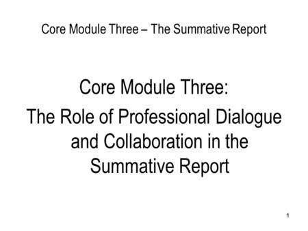 1 Core Module Three – The Summative Report Core Module Three: The Role of Professional Dialogue and Collaboration in the Summative Report.
