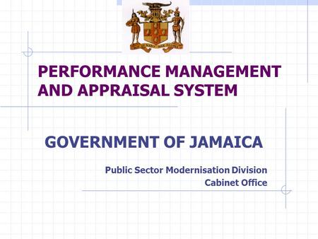 PERFORMANCE MANAGEMENT AND APPRAISAL SYSTEM GOVERNMENT OF JAMAICA Public Sector Modernisation Division Cabinet Office.