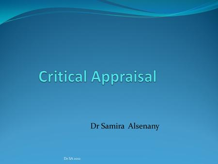 Dr Samira Alsenany Dr SA 2012. Purpose of this seminar The purpose of this seminar is to provide a brief overview of the critical appraisal process. A.