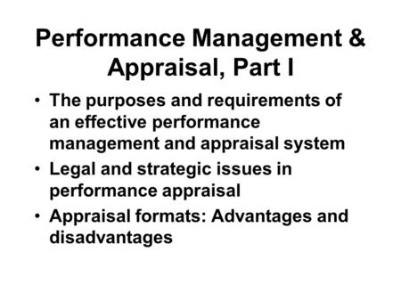 Performance Management & Appraisal, Part I The purposes and requirements of an effective performance management and appraisal system Legal and strategic.
