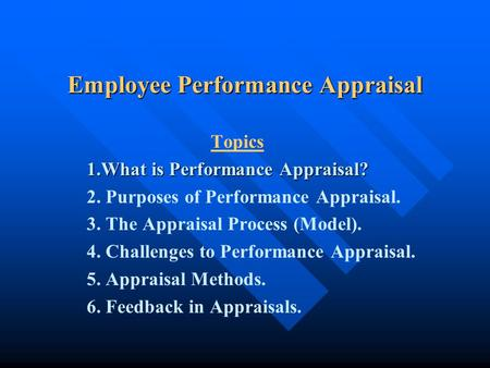 Employee Performance Appraisal Topics 1.What is Performance Appraisal? 2. Purposes of Performance Appraisal. 3. The Appraisal Process (Model). 4. Challenges.