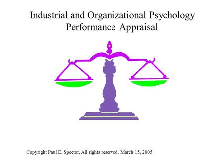 Industrial and Organizational Psychology Performance Appraisal Copyright Paul E. Spector, All rights reserved, March 15, 2005.