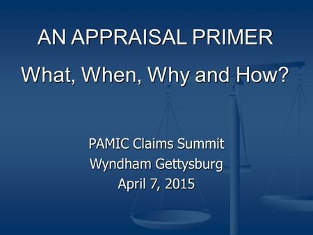 AN APPRAISAL PRIMER What, When, Why and How? PAMIC Claims Summit Wyndham Gettysburg April 7, 2015.