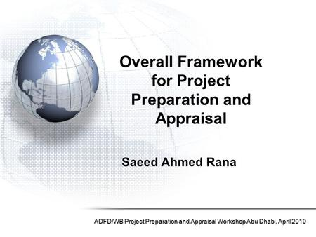 Saeed Ahmed Rana ADFD/WB Project Preparation and Appraisal Workshop Abu Dhabi, April 2010 Overall Framework for Project Preparation and Appraisal.