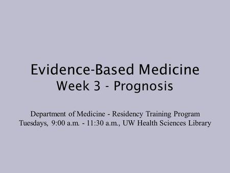 Evidence-Based Medicine Week 3 - Prognosis Department of Medicine - Residency Training Program Tuesdays, 9:00 a.m. - 11:30 a.m., UW Health Sciences Library.