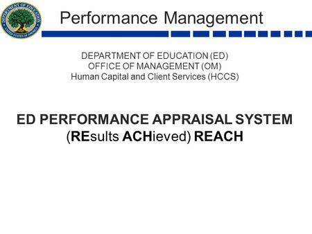 Performance Management DEPARTMENT OF EDUCATION (ED) OFFICE OF MANAGEMENT (OM) Human Capital and Client Services (HCCS) ED PERFORMANCE APPRAISAL SYSTEM.